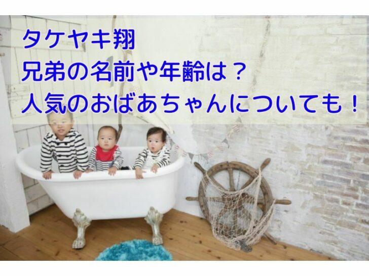 タケヤキ翔の兄弟の名前や年齢は?人気のおばあちゃんについても!