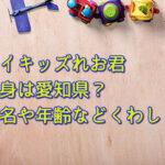トイキッズれお君の出身は愛知県?本名や年齢などくわしく!