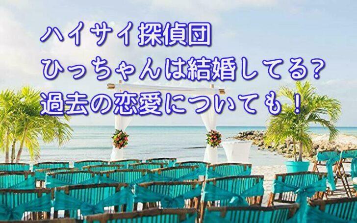 ハイサイ探偵団ひっちゃんは結婚してる?過去の恋愛についても!